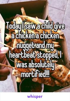 Today I saw a child give a chicken a chicken nugget and my heartbeat stopped, I was absolutely mortified!!!