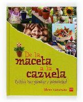 DE LA MACETA A LA CAZUELA. Varios Autores. Con este libro aprenderemos a plantar, a cocinar y a decorar los alimentos compartiendo maravillosos platos con la familia y amigos. Un práctico manual de cocina y jardinería para acercarse al mundo de las plantas.