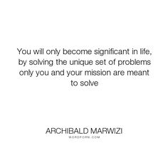 """Archibald Marwizi - """"You will only become significant in life, by solving the unique set of problems only..."""". life, inspirational, inspirational-quotes, growth, leadership, purpose, success-quotes, excellence, effectiveness, attitude-quotes, legacy-quotes"""