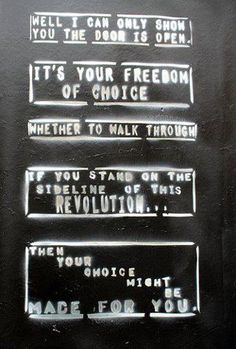 Well I can only show you this doors open.  It's your freedom of choice.  whether you walk through.  If you stand on the sideline of this Revolution... then your choice might be made for you.