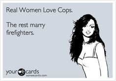 Real Women Love Cops. The rest marry firefighters. RAWR!