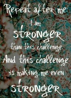 Repeat after me:  I am STRONGER than this challenge and this challenge is making me even stronger.