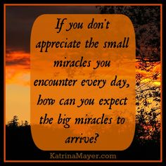 Appreciate the small miracles, too