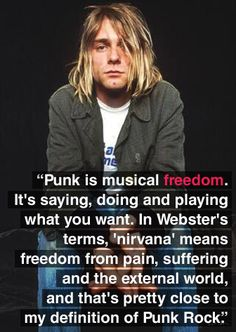 """Punk is musical freedom. It's saying, doing, and playing what you want. In Webster's terms, 'nirvana' means freedom from pain, suffering, and the external world, and that's pretty close to my definition of punk rock."" - Kurt Cobain"
