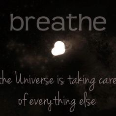 Breathe, the universe is taking care of everything else!