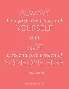 """""""Always be a first rate version of yourself and not a second rate version of someone else."""" -Judy Garland one of my mommas favorite quotes The Words, Cool Words, Great Quotes, Quotes To Live By, Inspirational Quotes, Awesome Quotes, Quotable Quotes, Funny Quotes, Happiness"""