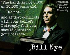 """""""The Earth is not or years old. And if that conflicts with your beliefs, I strongly feel you should question your beliefs."""" --Bill Nye Speaking the Truth! Losing My Religion, Anti Religion, Secular Humanism, Science Guy, Earth Science, Bill Nye, Question Everything, Thought Provoking, That Way"""