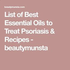Remedies for Psoriasis - List of Best Essential Oils to Treat Psoriasis  Recipes - beautymunsta REAL PEOPLE. REAL RESULTS 160,000+ Psoriasis Free Customers