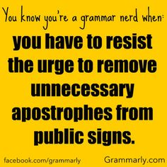 You know you're a grammar nerd when: you have to resist the urge to remove unnecessary apostrophes from public signs.