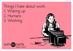 Things I hate about work: 1. Waking up 2. Humans 3. Working.