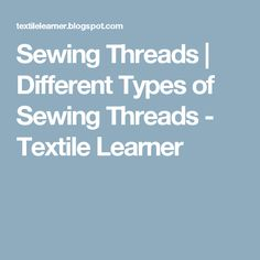 Sewing Threads | Different Types of Sewing Threads - Textile Learner