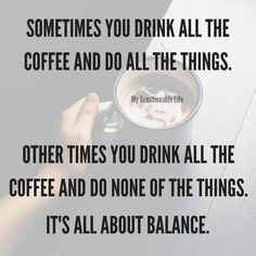 Sometimes you drink all the coffee and do all the things. Other times you drink all the coffee and do none of the things. It's all about balance. Smart Happy Coffee Co. Coffee Talk, Coffee Is Life, I Love Coffee, My Coffee, Coffee Beans, Coffee Lovers, Happy Coffee, Starbucks Coffee, Coffee Drinks