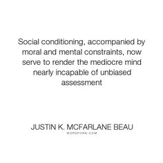 """Justin K. McFarlane Beau - """"Social conditioning, accompanied by moral and mental constraints, now serve to render..."""". culture, ignorance, awareness, wonder, judgement, curiosity, prejudice, social, critical-thinking, mediocrity, assessment, average, unbiased, sophistication, close-minded, high-minded, inbreeding, mental-shortcomings, presupposition, selective-memory, small-minded"""