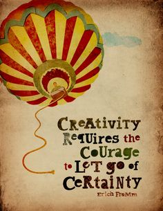 Creativity requires the courage to let go of certainty    What a gorgeous poster!