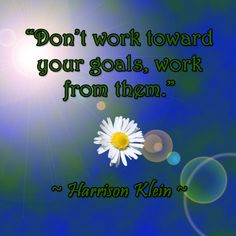 """Don't work toward your goals, work from them."""