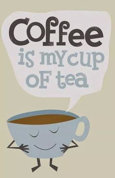Coffee is my cup of tea!