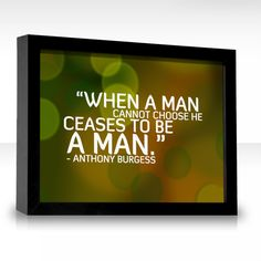 When a man cannot choose he ceases to be a man.