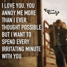 I love you. You annoy me more than I ever thought possible. But I want to spend every irritating minute with you. #countryquotes #countrycouples #countrylife #countrystyle #redneckcouples #countrysayings #countrylove #countrymusicbuddy Country Couples Quotes, Country Love Quotes, Small Love Quotes, Famous Love Quotes, Cute N Country, Couple Quotes, Love Quotes For Him, Country Life, Country Roads