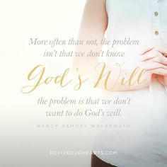 """""""More often than not, the problem isn't that we don't know God's will; the problem is that we don't want to do God's will."""" — Nancy DeMoss Wolgemuth"""