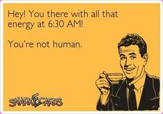 Hey! You there with all that energy at 6:30 AM! You're not human.