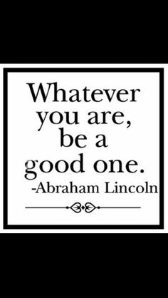 """""""Whatever you are, be a good one"""" -Abraham Lincoln"""