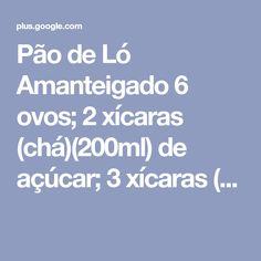 Pão de Ló Amanteigado 6 ovos; 2 xícaras (chá)(200ml) de açúcar; 3 xícaras (...