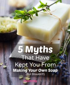 5 Myths That Have Kept You From Making Your Own Soap (But Shouldn't!)