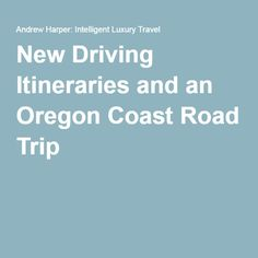 New Driving Itineraries and an Oregon Coast Road Trip