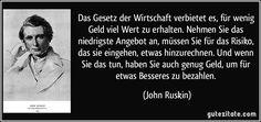 Das Gesetz der Wirtschaft verbietet es, für wenig Geld viel Wert zu erhalten… John Ruskin, Gentleman, Inspire Me, Ecards, Inspiration, Quote Of The Day, Quote Pictures, Writers, Fiction
