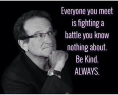Be kind always-Robin Williams Wise Quotes, Quotable Quotes, Words Quotes, Great Quotes, Quotes To Live By, Motivational Quotes, Inspirational Quotes, Sayings, Crush Quotes