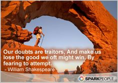 Our doubts are traitors, And make us lose the good we oft might win by fearing to attempt.