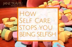 How Self Care Stops You Being Selfish - Jane Travis