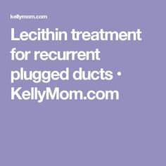 Lecithin treatment for recurrent plugged ducts • KellyMom.com