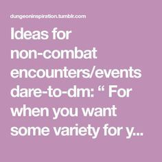 """Ideas for non-combat encounters/events dare-to-dm: """" For when you want some variety for your tabletop RPG. These events will also give your players a chance to use character skills they don't often..."""