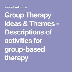 Group Therapy Ideas & Themes - Descriptions of activities for group-based therapy