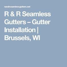 R & R Seamless Gutters – Gutter Installation   Brussels, WI