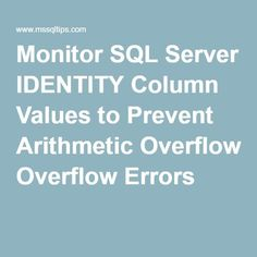 Tip of the Day - Monitor SQL Server IDENTITY Column Values to Prevent Arithmetic Overflow Errors
