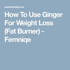 How To Use Ginger For Weight Loss (Fat Burner) - Femniqe