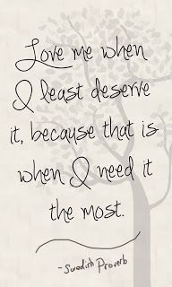 Love me when I least deserve it, because that is when I need it the most.