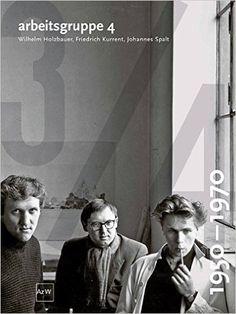 arbeitsgruppe 4: Wilhelm Holzbauer, Friedrich Kurrent, Johannes Spalt 1950-1970: Amazon.de: Friedrich Achleiter, Gabriele Kaiser, Siegfried Mattl, Sonja Pisarik, Ute Waditschatka, Karin Wilhelm: Bücher