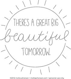 There's a Great Big Beautiful Tomorrow - tattoo idea!