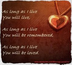 As long as I live, you live. As long as I live you will be remembered. As long as I love you will be loved. Loss of loved one, my BFF Miss Mom, Miss You Dad, I Live You, 1 Live, Missing My Son, Missing You So Much, Loss Of Loved One, Losing A Child, After Life