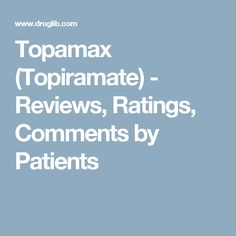 Topamax (Topiramate) - Reviews, Ratings, Comments by Patients