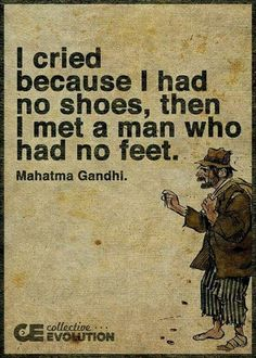 i cried because i had no shoes, then i met a man who had no feet. ~ mahatma gandhi there's always worse. Quotable Quotes, Wisdom Quotes, Words Quotes, Wise Words, Quotes To Live By, Me Quotes, Motivational Quotes, Inspirational Quotes, Famous Quotes