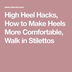 High Heel Hacks, How to Make Heels More Comfortable, Walk in Stilettos
