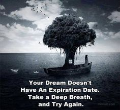 Your dream doesn't have an expiration date, take a deep breath and try again