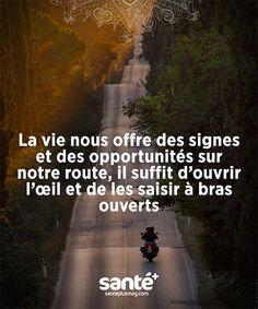 """""""La vie nous offre des signes et des opportunités sur notre route, il suffit d'ouvrir l'œil et de les saisir à bras ouverts."""""""