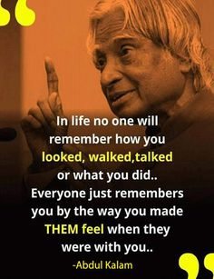 """""""In life no one will remember how you looked, walked, talked or what you did… Everyone just remembers you by the way you made THEM feel when they were with you.."""" #abdulkalamquote #motivation #inspirationalquote #student #lifestyle #collage #failurestudent"""