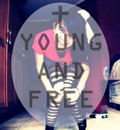 I am YOUNG AND FREE , because of the Lord <3
