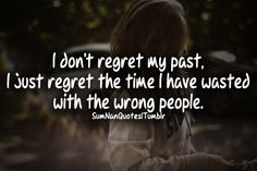 I don't regret my past. i just regret the time i have wasted with the wrong people .   Tags : #girl #sad #hurt #past #regret #time #people #quote #truth #fact #life #beautiful #pretty #garden